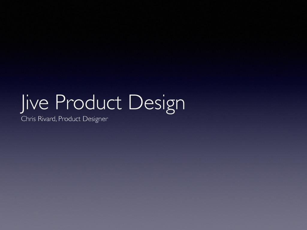 Jive Product Design  Chris Rivard, Product Des...