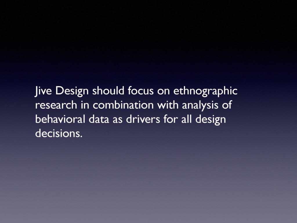 Jive Design should focus on ethnographic resear...
