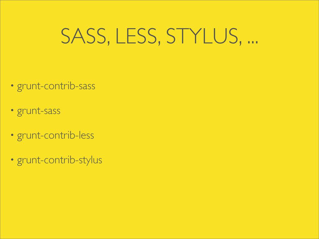 SASS, LESS, STYLUS, ... • grunt-contrib-sass • ...