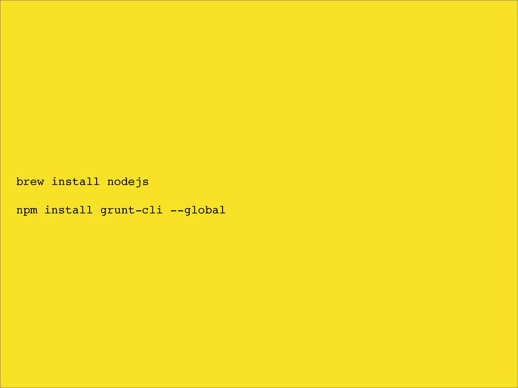 brew install nodejs npm install grunt-cli --glo...