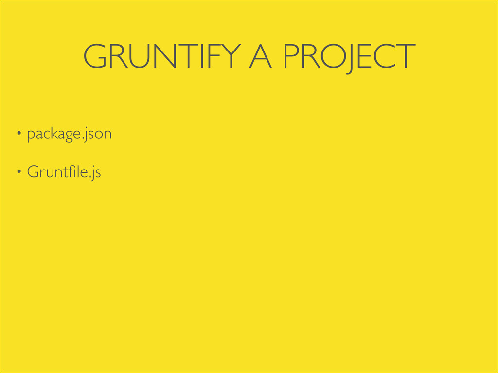 GRUNTIFY A PROJECT • package.json • Gruntfile.js