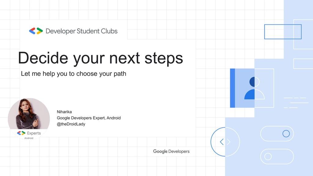 Decide your next steps Niharika Google Develope...