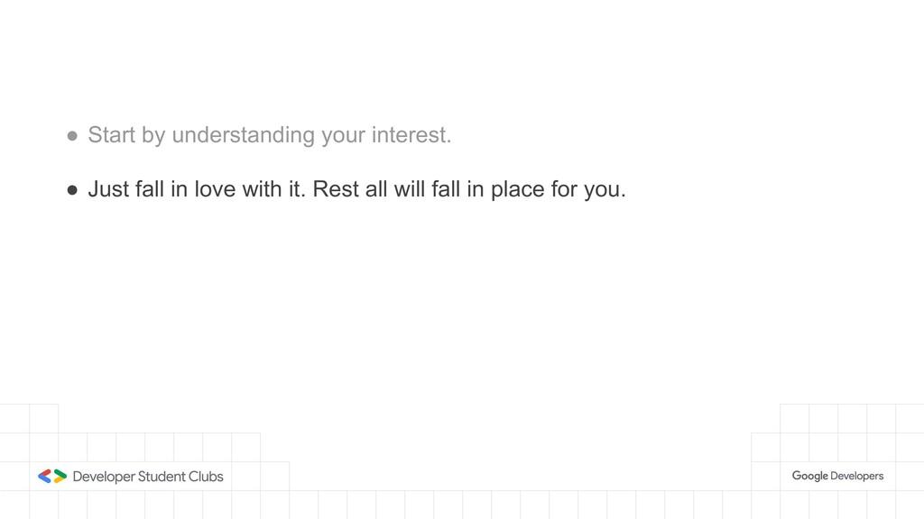 ● Start by understanding your interest. ● Just ...