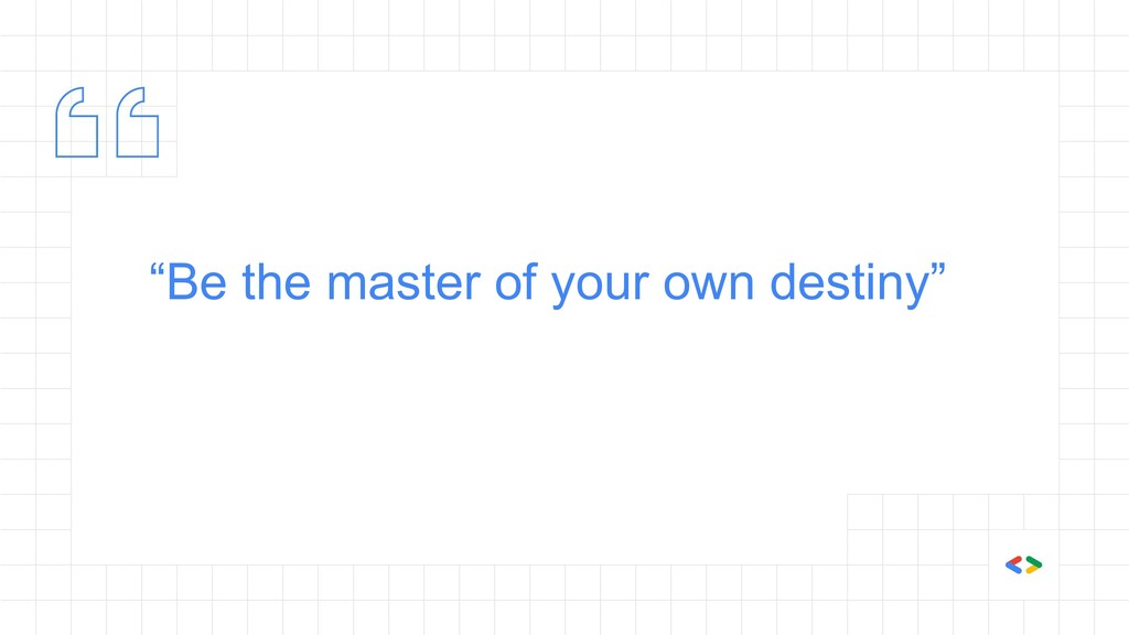 """""""Be the master of your own destiny"""""""