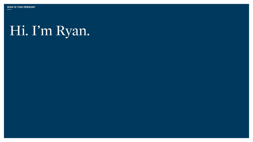 WHO IS THIS PERSON? Hi. I'm Ryan.