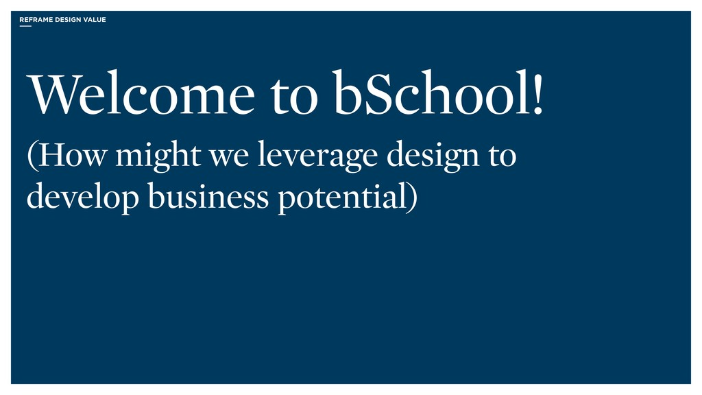 REFRAME DESIGN VALUE Welcome to bSchool! (How m...