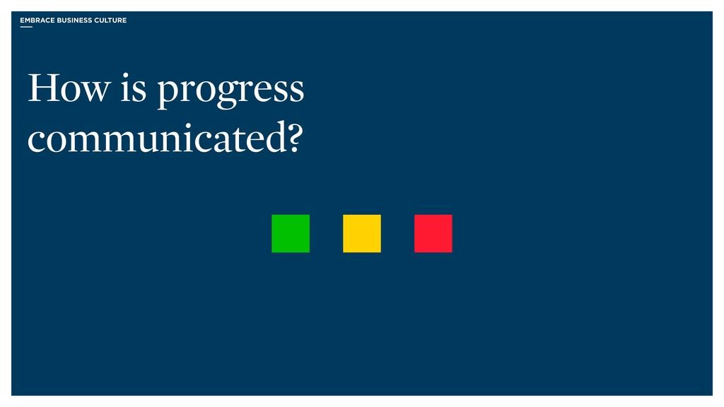 EMBRACE BUSINESS CULTURE How is progress commun...