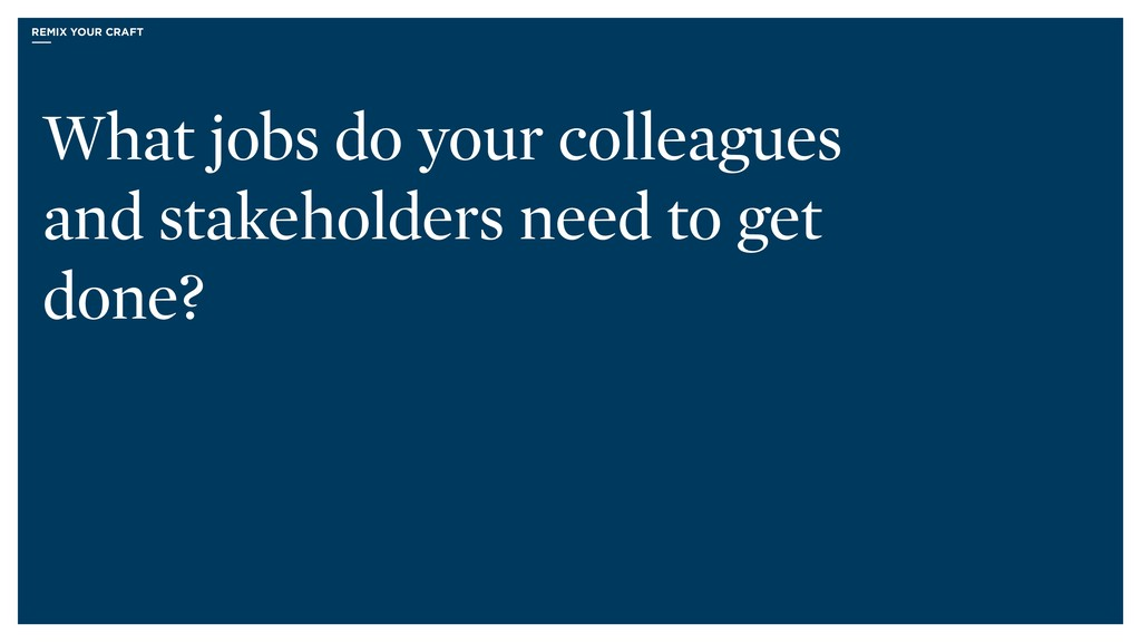 What jobs do your colleagues and stakeholders n...