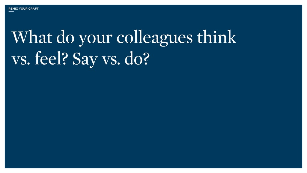 What do your colleagues think vs. feel? Say vs....