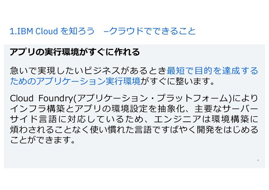 1.IBM Cloud を知ろう –クラウドでできること アプリの実⾏環境がすぐに作れる 9 ...