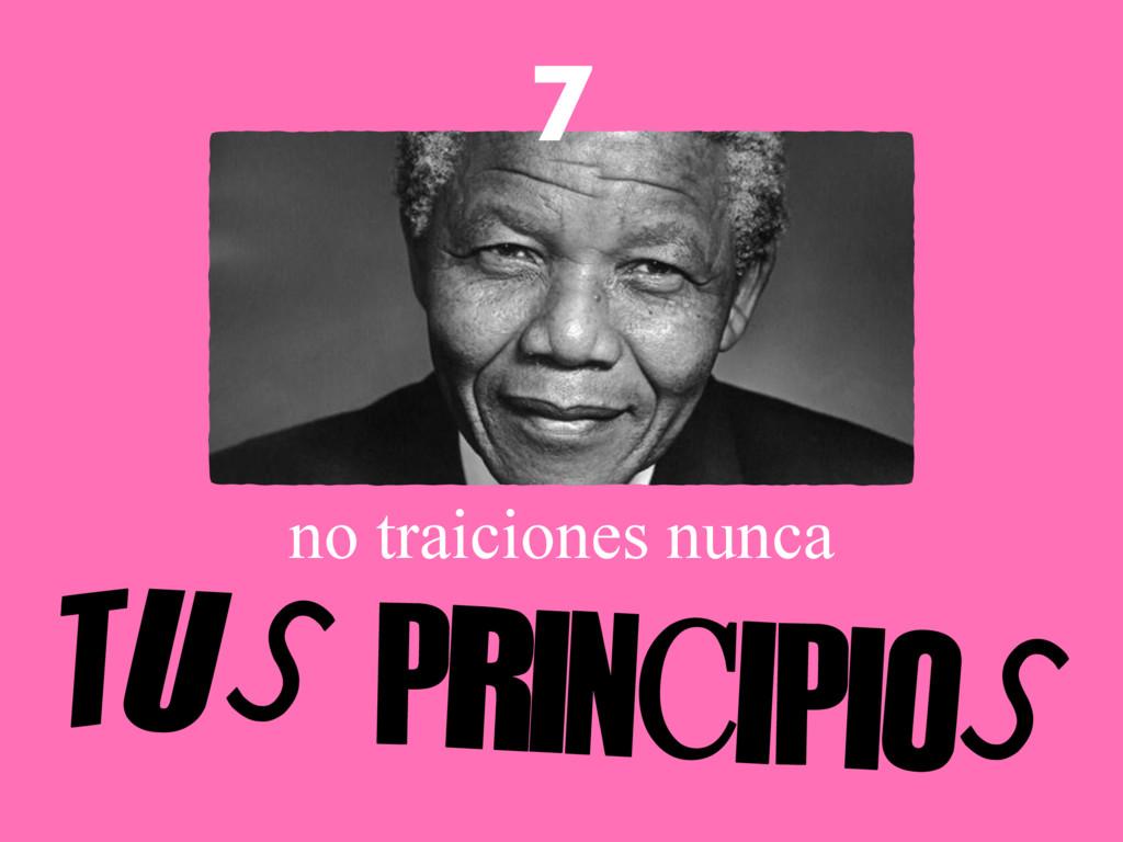 no traiciones nunca TUS PRINCIPIOS 7