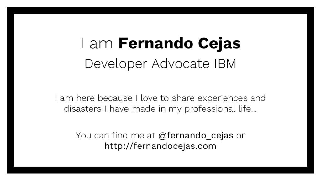I am Fernando Cejas Developer Advocate IBM I am...