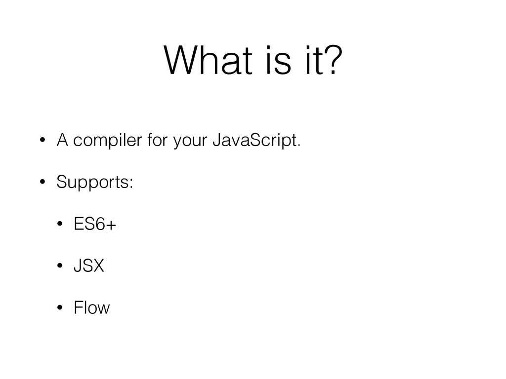 What is it? • A compiler for your JavaScript. •...