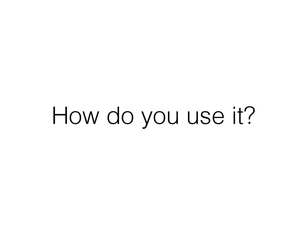 How do you use it?