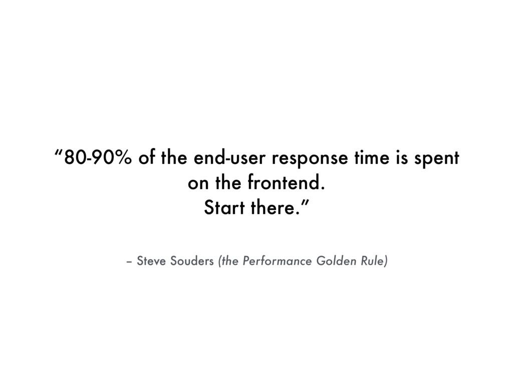 "– Steve Souders (the Performance Golden Rule) ""..."