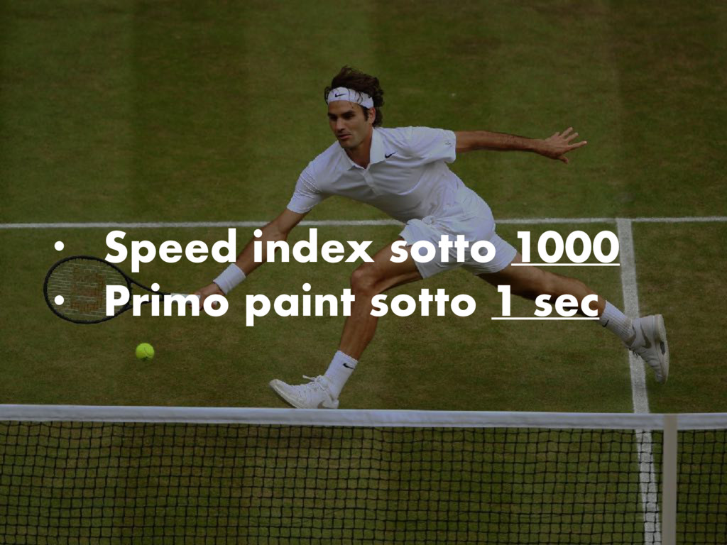 • Speed index sotto 1000 • Primo paint sotto 1 ...