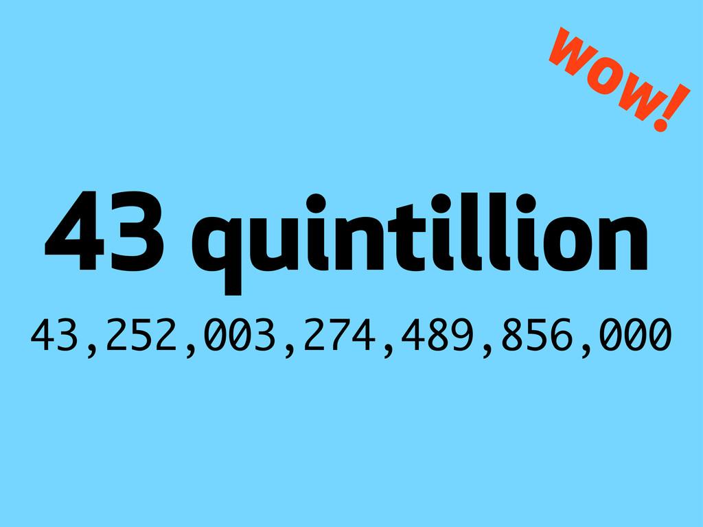 43,252,003,274,489,856,000 quintillion wow!