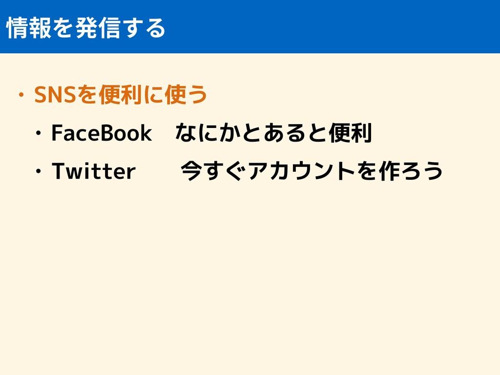 • SNSを便利に使う • FaceBook なにかとあると便利 • Twitter  今すぐ...