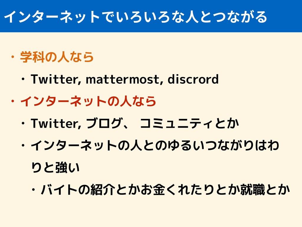 • 学科の人なら • Twitter, mattermost, discrord • インター...