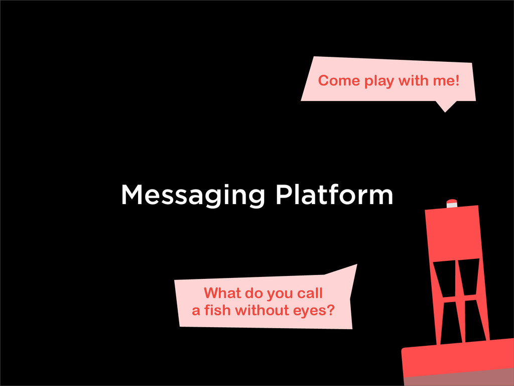 Messaging Platform What do you call a fish with...