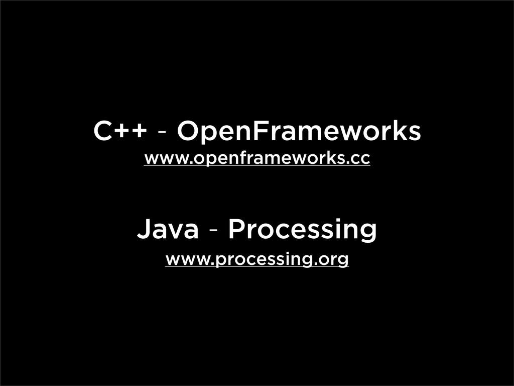 C++ - OpenFrameworks www.openframeworks.cc Java...