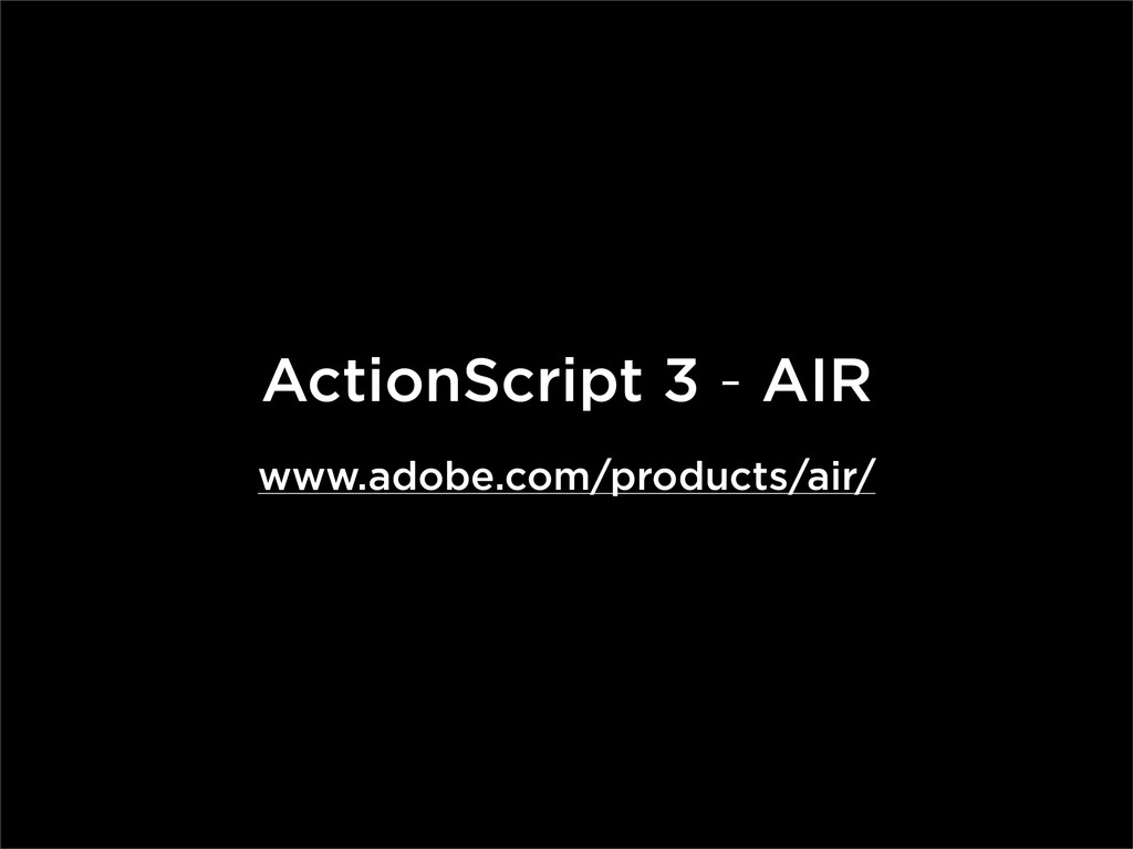 ActionScript 3 - AIR www.adobe.com/products/air/