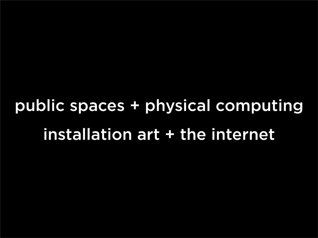 public spaces + physical computing installation...