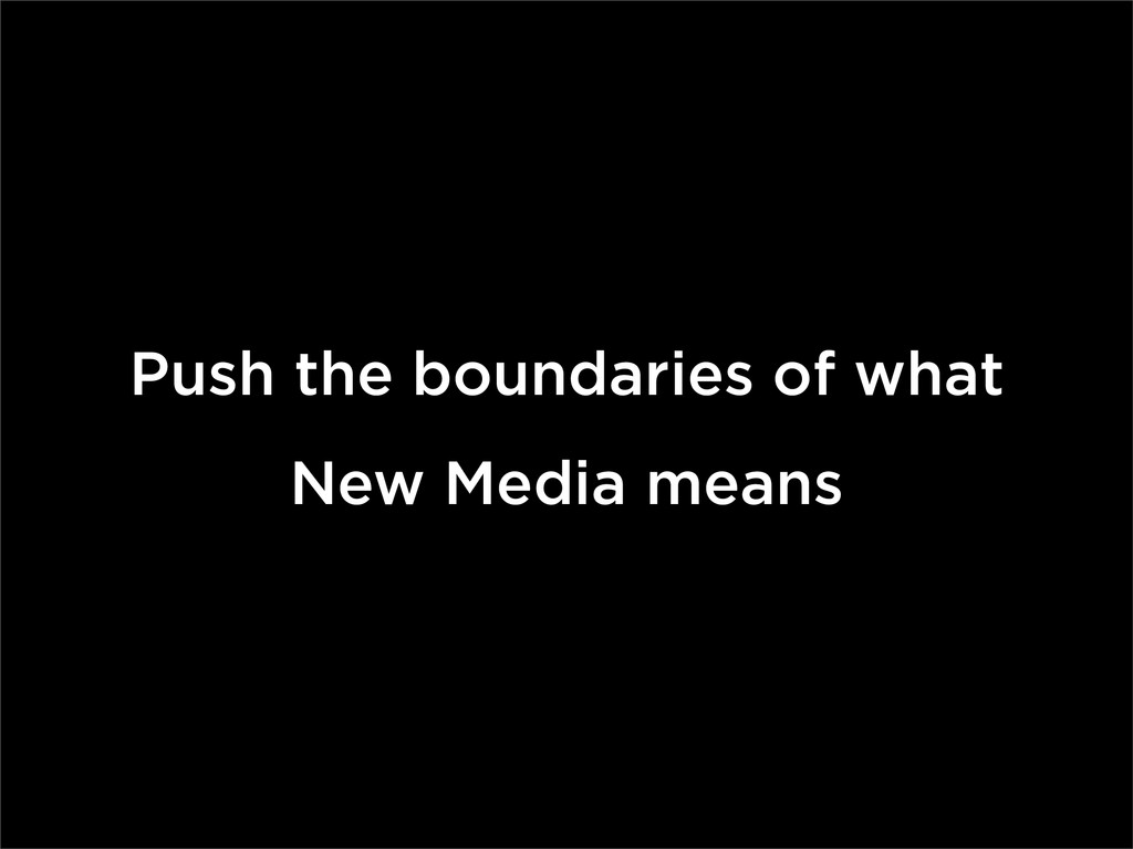 Push the boundaries of what New Media means