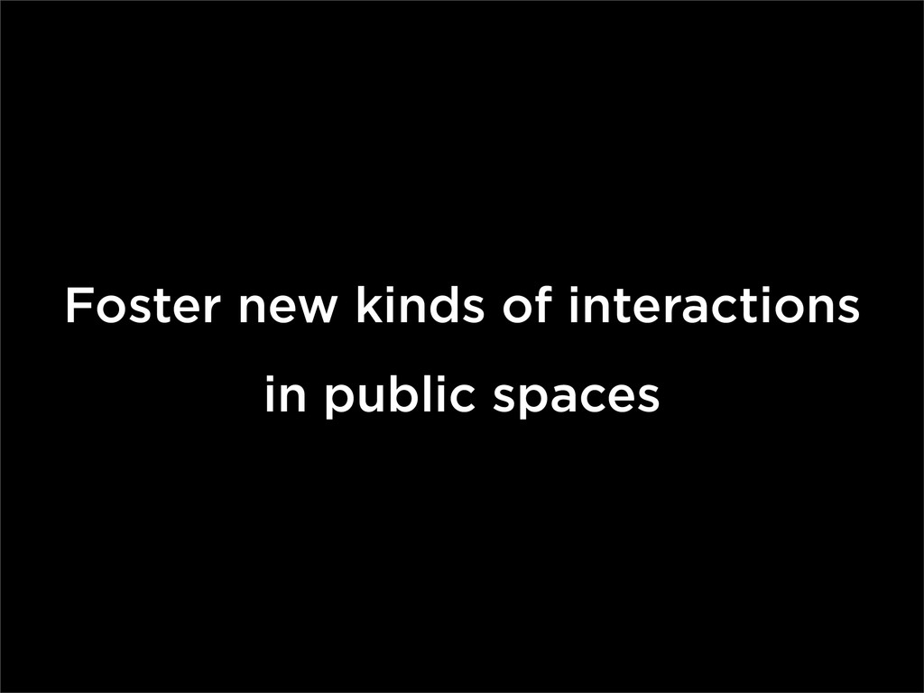 Foster new kinds of interactions in public spac...