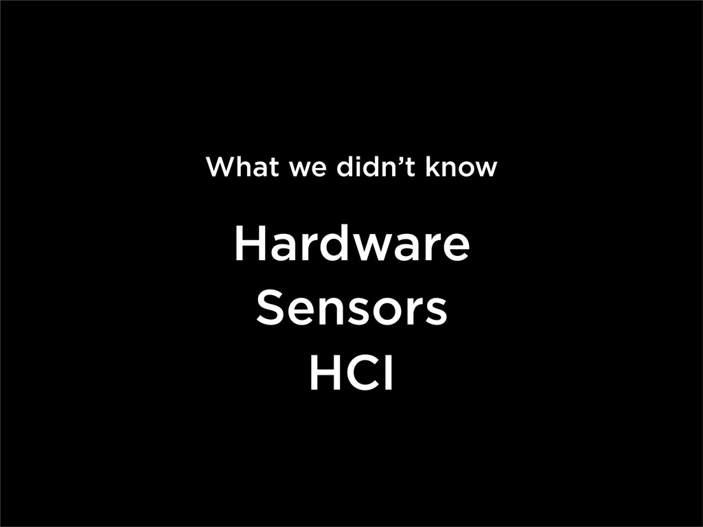 What we didn't know Hardware Sensors HCI