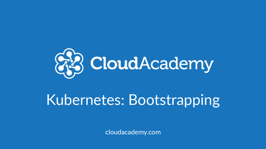 Kubernetes: Bootstrapping cloudacademy.com