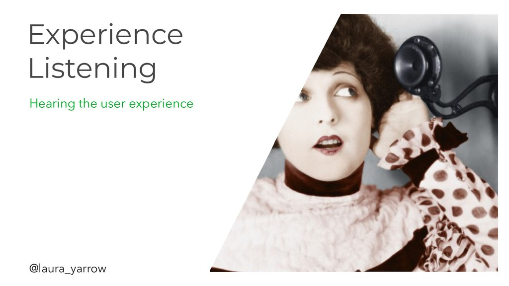 Experience Listening Hearing the user experienc...