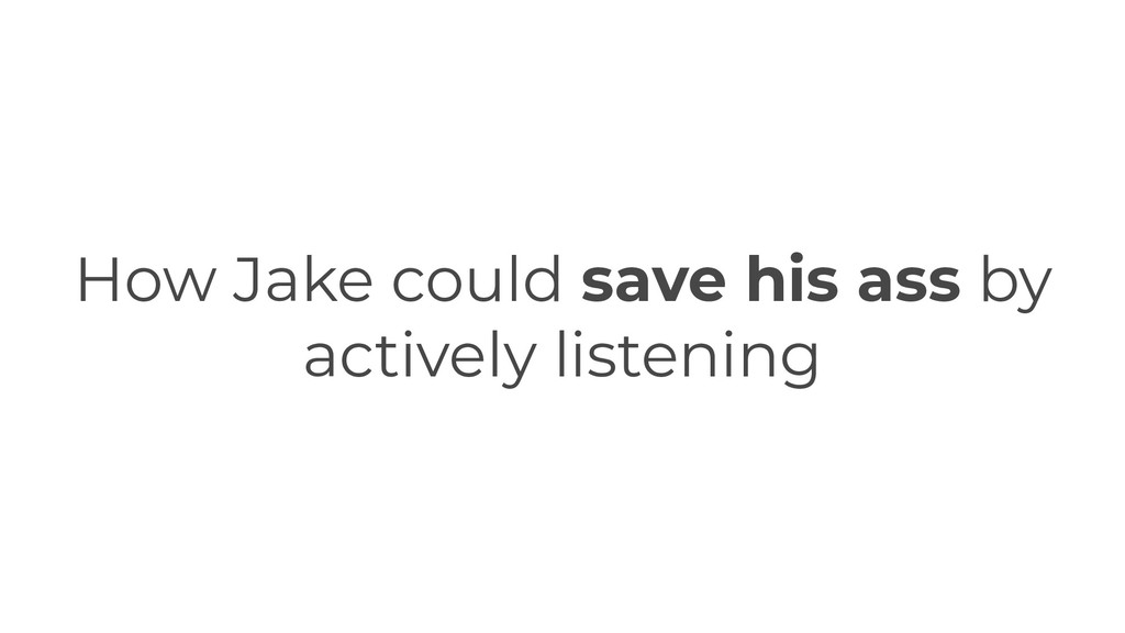 How Jake could save his ass by actively listeni...