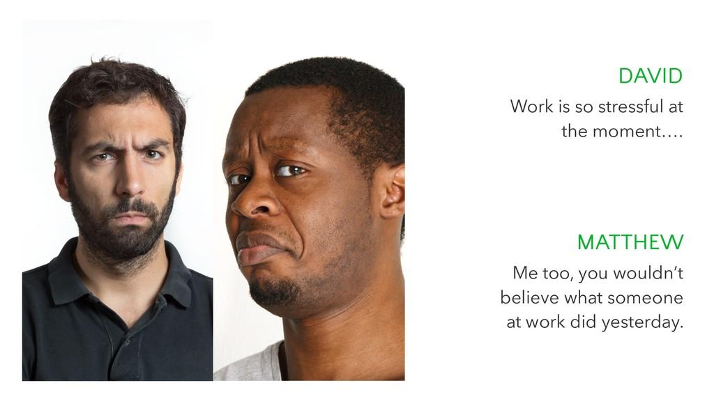 DAVID Work is so stressful at the moment…. MATT...