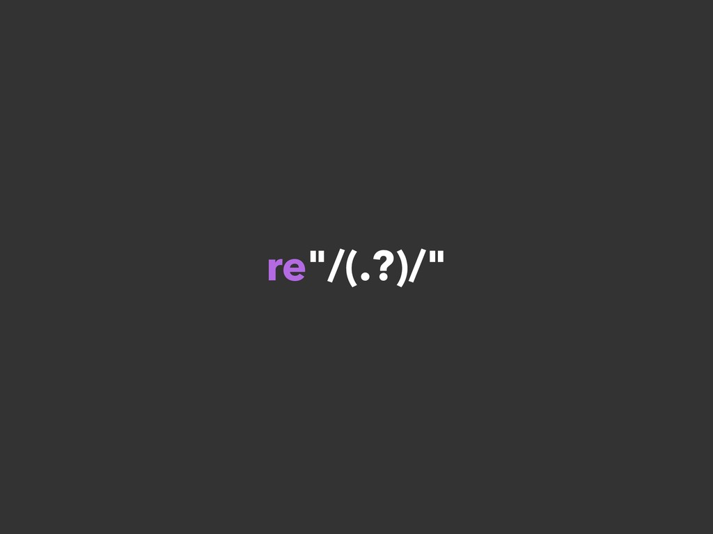 "re""/(.?)/"""