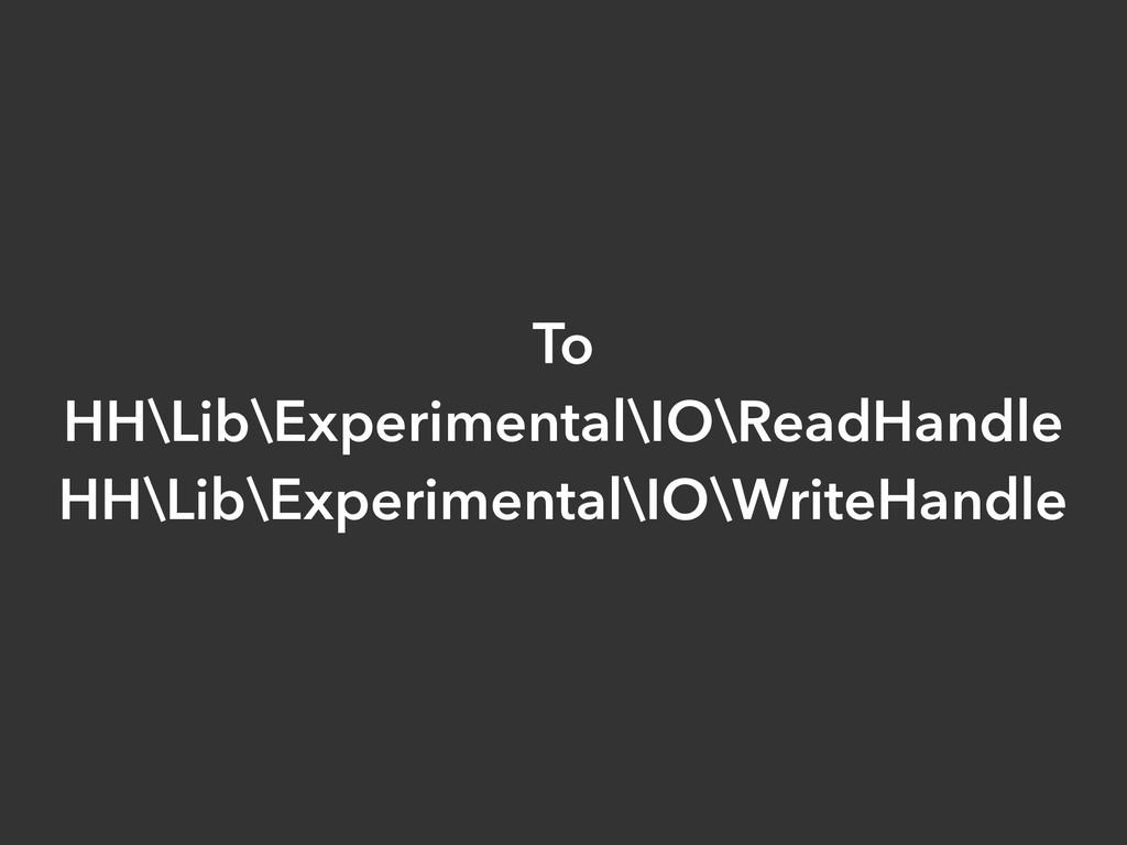 To HH\Lib\Experimental\IO\ReadHandle HH\Lib\Exp...