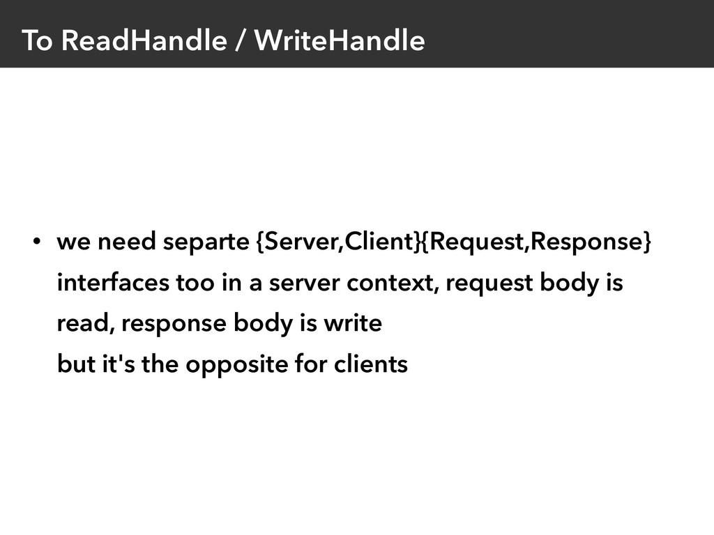 To ReadHandle / WriteHandle • we need separte {...