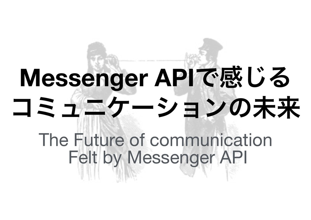 Messenger APIͰײ͡Δ ίϛϡχέʔγϣϯͷະདྷ The Future of co...