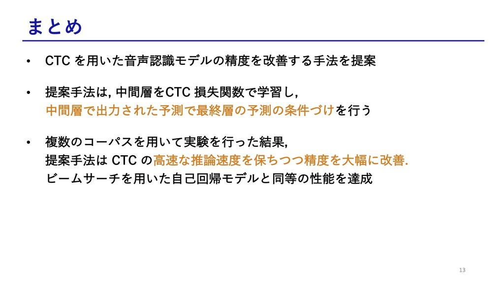 まとめ • CTC を⽤いた⾳声認識モデルの精度を改善する⼿法を提案 • 提案⼿法は, 中間層...