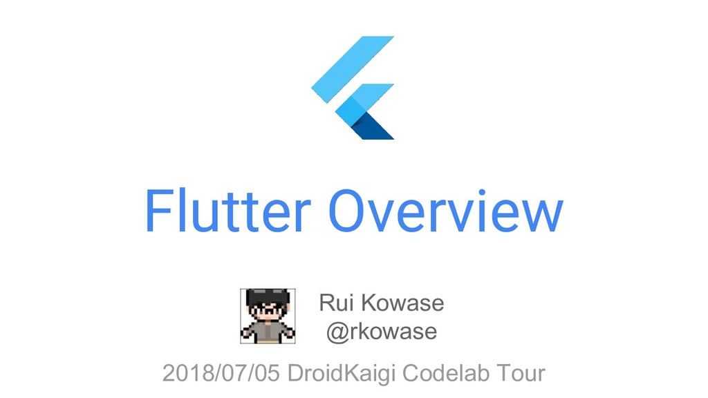 Flutter Overview Rui Kowase @rkowase 2018/07/05...