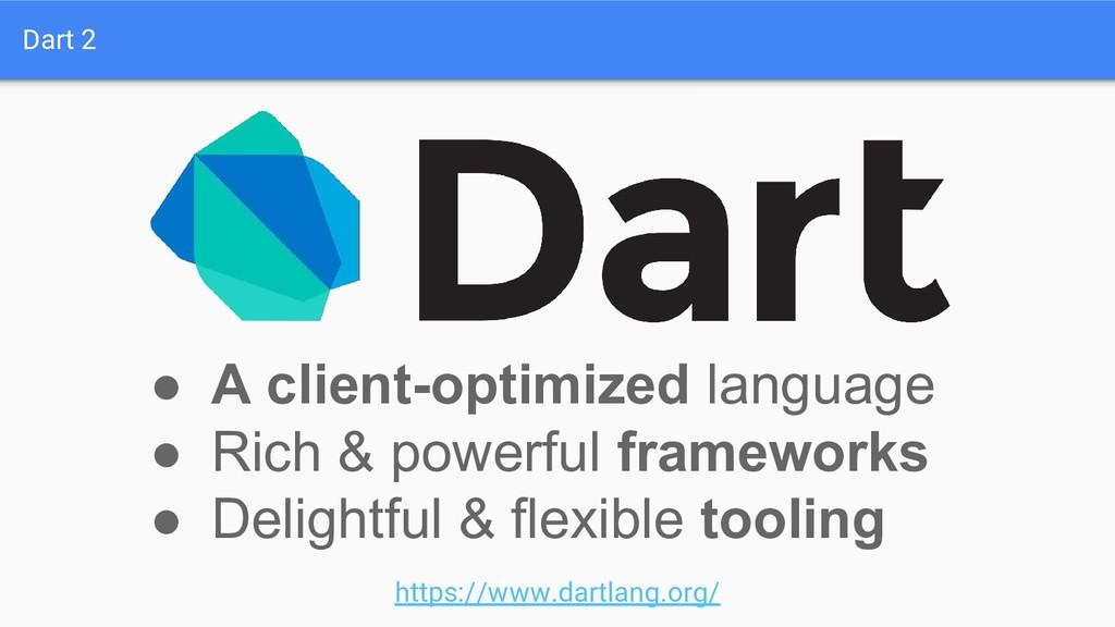 Dart 2 ● A client-optimized language ● Rich & p...