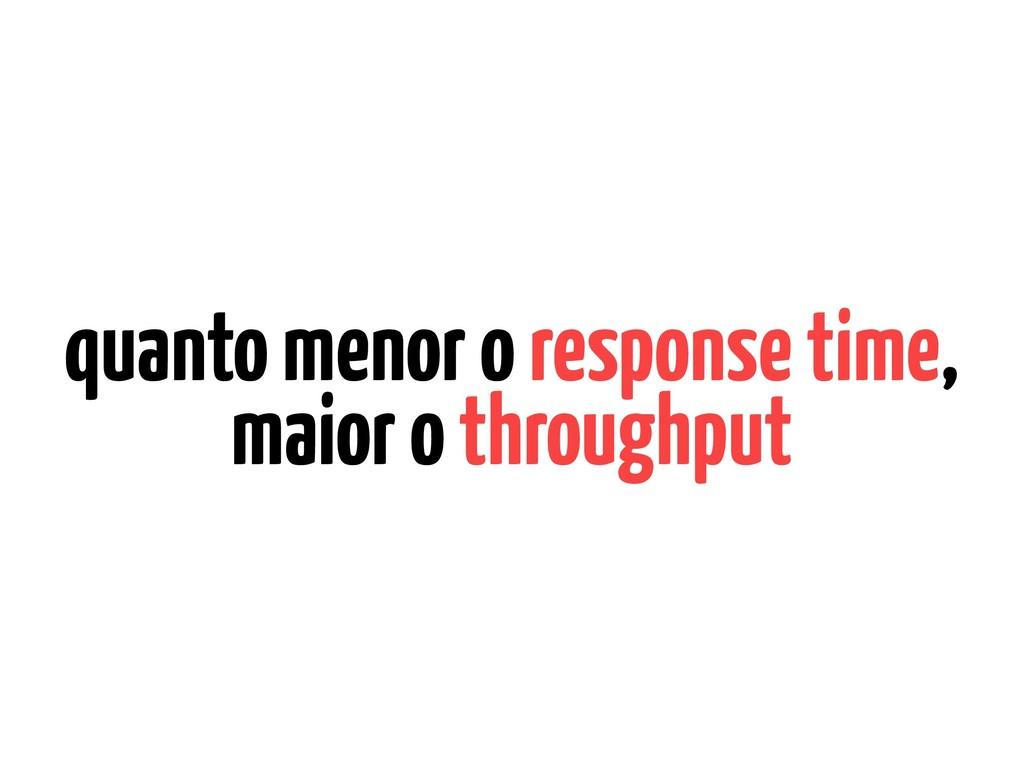 quanto menor o response time, maior o throughput