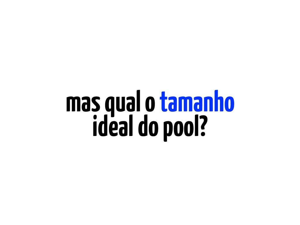 mas qual o tamanho ideal do pool?