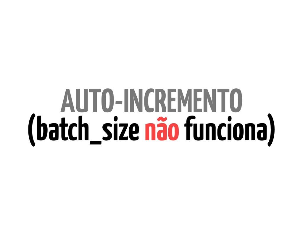 AUTO-INCREMENTO (batch_size não funciona)
