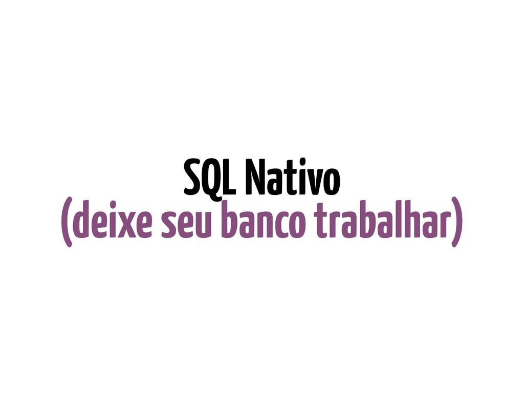 SQL Nativo (deixe seu banco trabalhar)