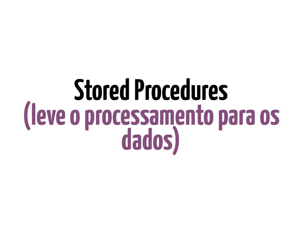 Stored Procedures (leve o processamento para os...