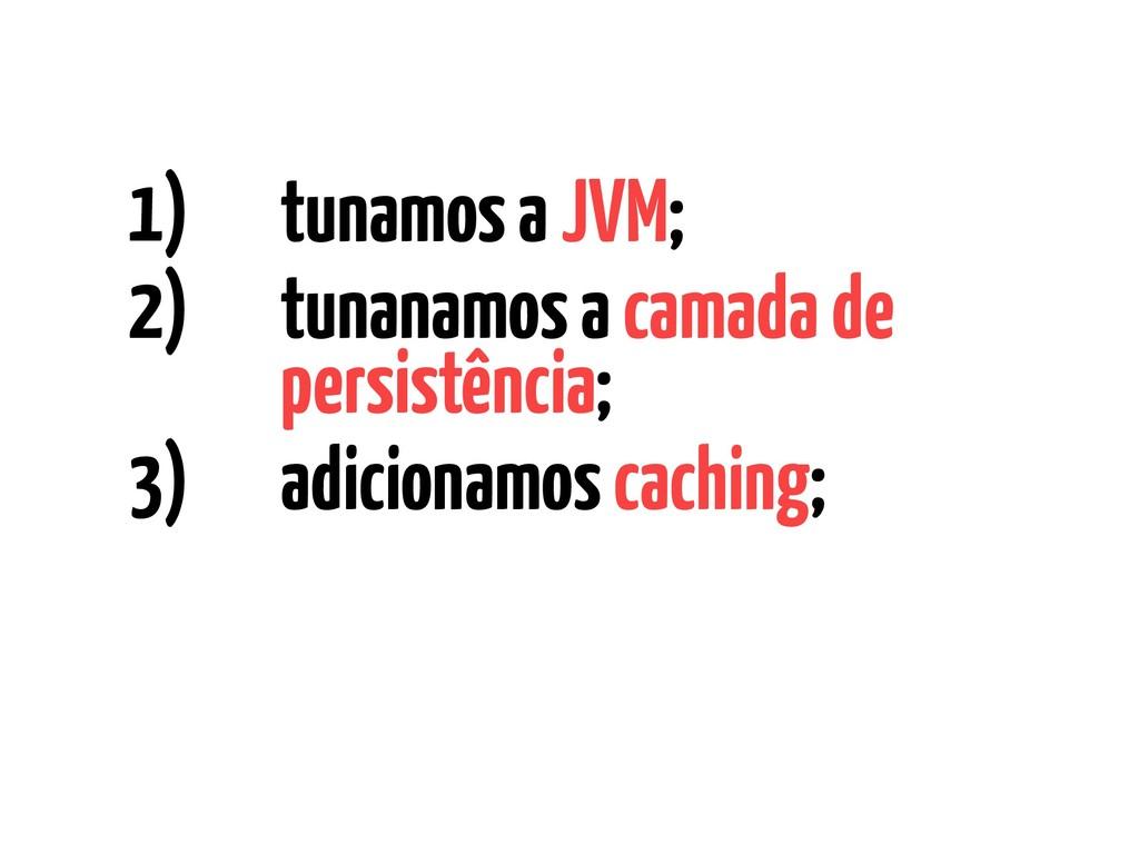 1) tunamos a JVM; 2) tunanamos a camada de pers...