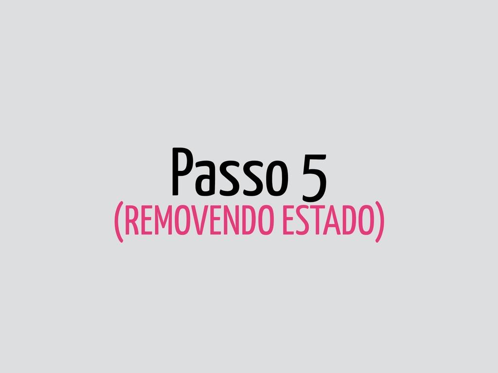Passo 5 (REMOVENDO ESTADO)