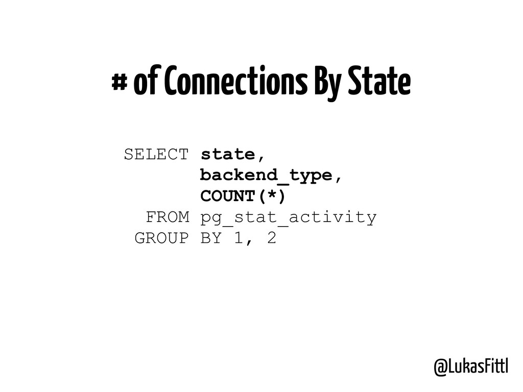 @LukasFittl # of Connections By State SELECT st...