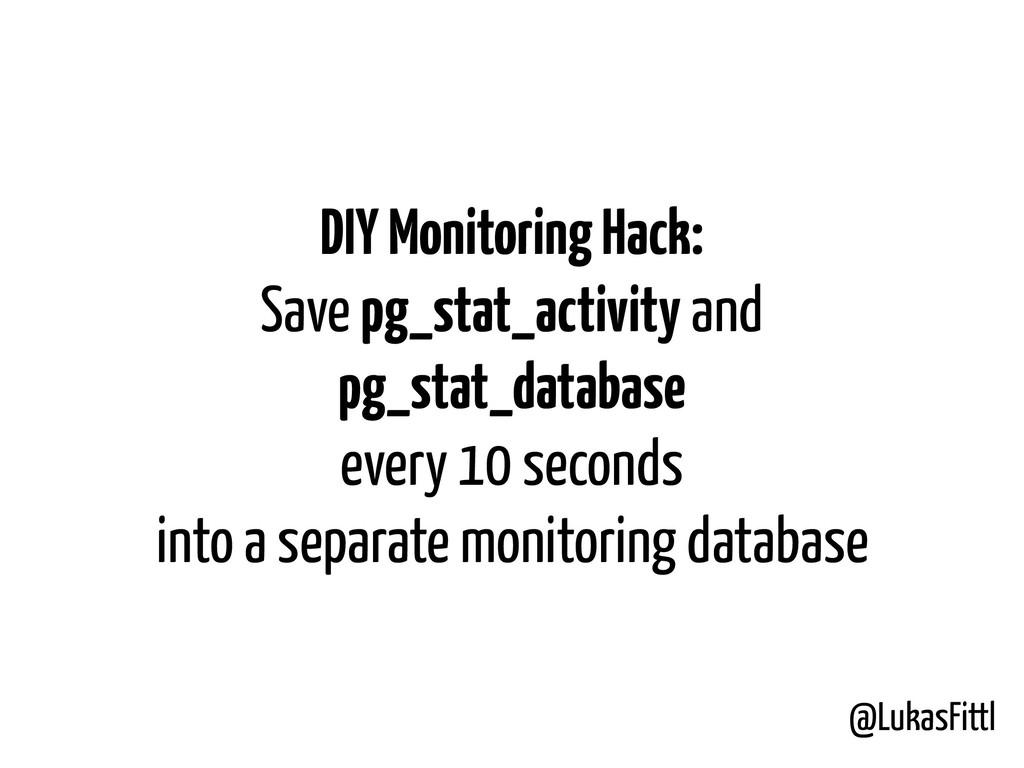 @LukasFittl DIY Monitoring Hack: Save pg_stat_a...
